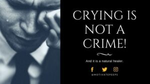 Crying is not a Crime! And it is a natural healer.