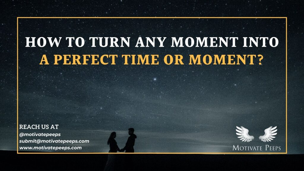 How to turn any moment into a perfect time or moment
